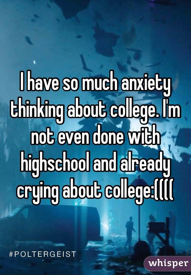 I have so much anxiety thinking about college. I'm not even done with highschool and already crying about college:((((