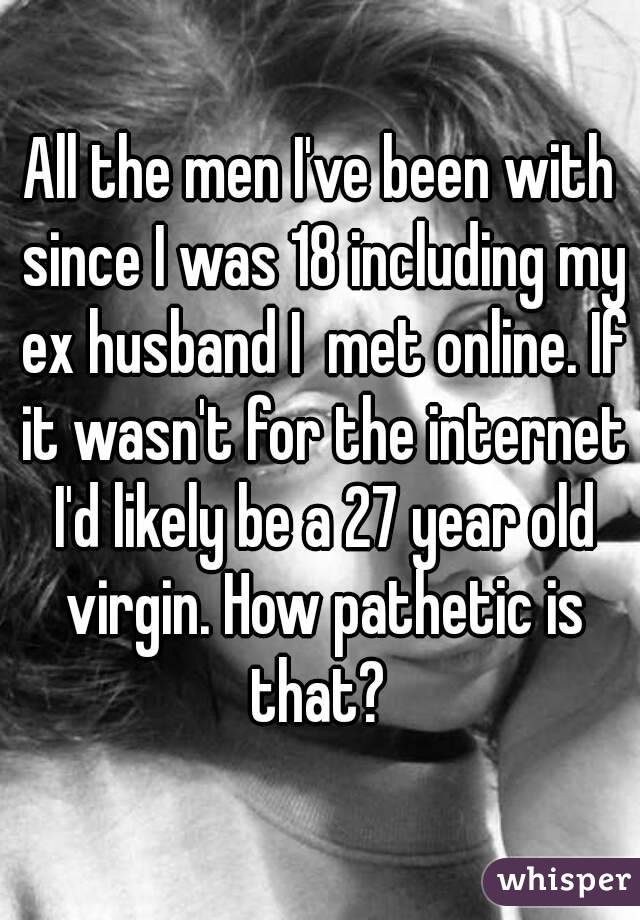im dating a 27 year old virgin I've never been in a serious relationship and i have never had sex (i don't want to lose it to someone i don't really care about) a lot of times if i'm hooking up with a guy, i feel like i.
