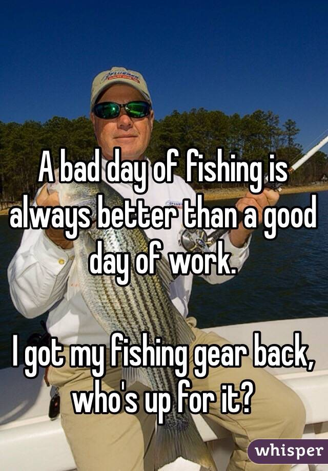 A bad day of fishing is always better than a good day of for Is it a good day to fish