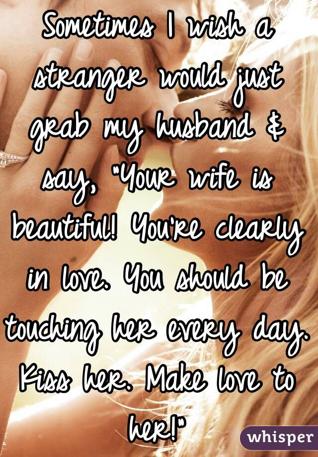 """Sometimes I wish a stranger would just grab my husband & say, """"Your wife is beautiful! You're clearly in love. You should be touching her every day. Kiss her. Make love to her!"""""""