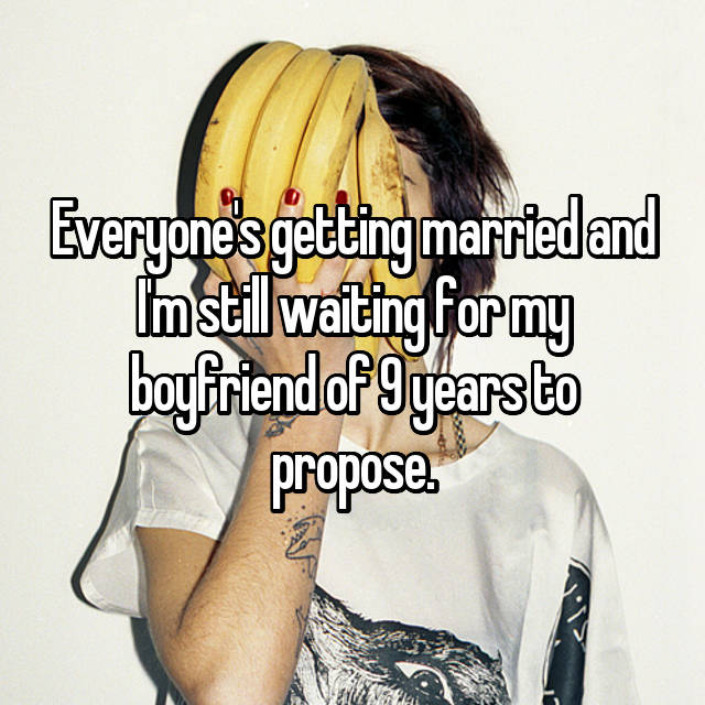 Everyone's getting married and I'm still waiting for my boyfriend of 9 years to propose.