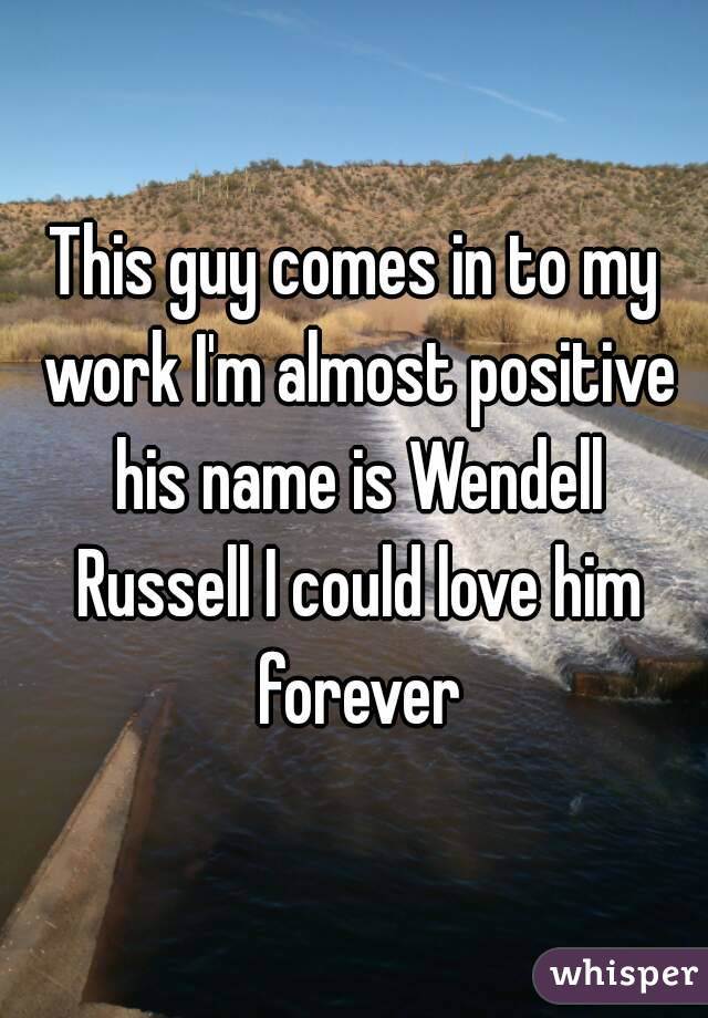 This guy comes in to my work I'm almost positive his name is Wendell Russell I could love him forever