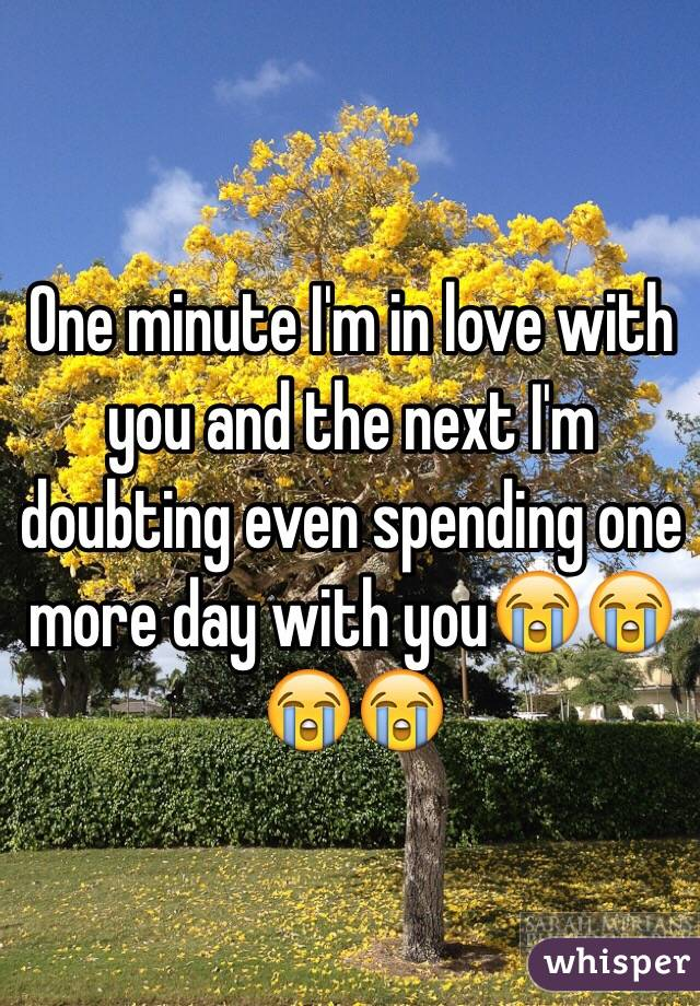 One minute I'm in love with you and the next I'm doubting even spending one more day with you😭😭😭😭