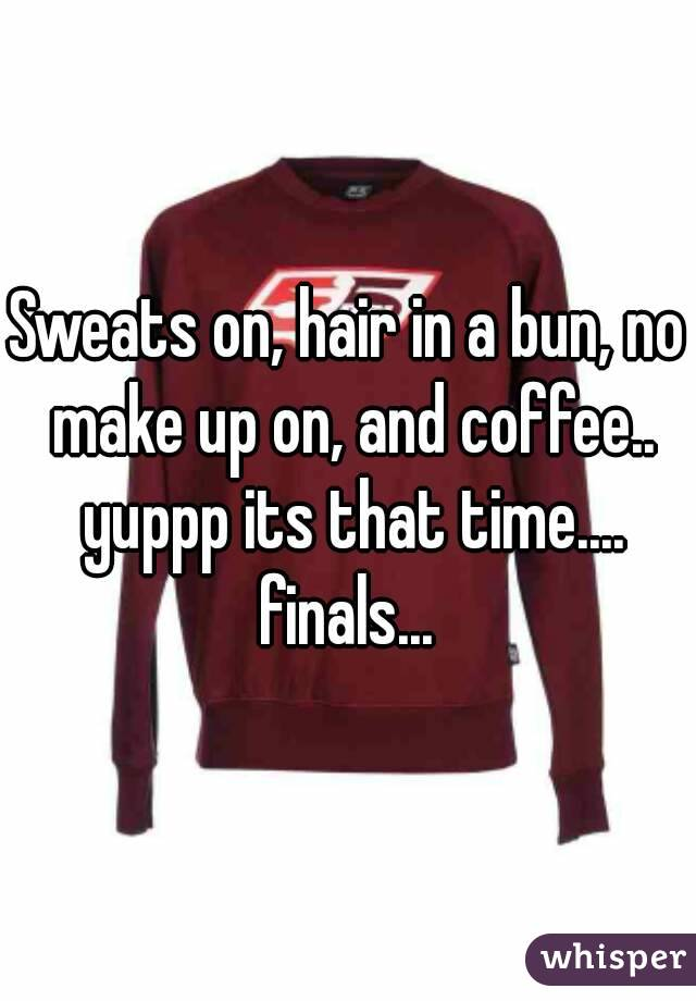 Sweats on, hair in a bun, no make up on, and coffee.. yuppp its that time.... finals...