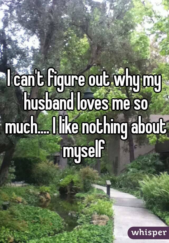 I can't figure out why my husband loves me so much.... I like nothing about myself