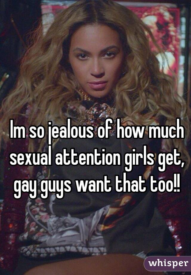 Im so jealous of how much sexual attention girls get, gay guys want that too!!