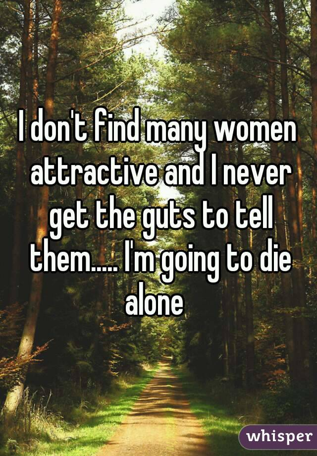 I don't find many women attractive and I never get the guts to tell them..... I'm going to die alone
