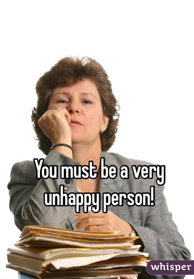Very Unhappy Person be a Very Unhappy Person