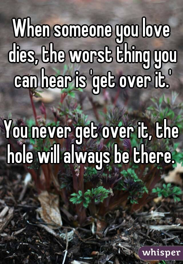 When someone you love dies, the worst thing you can hear is 'get ...