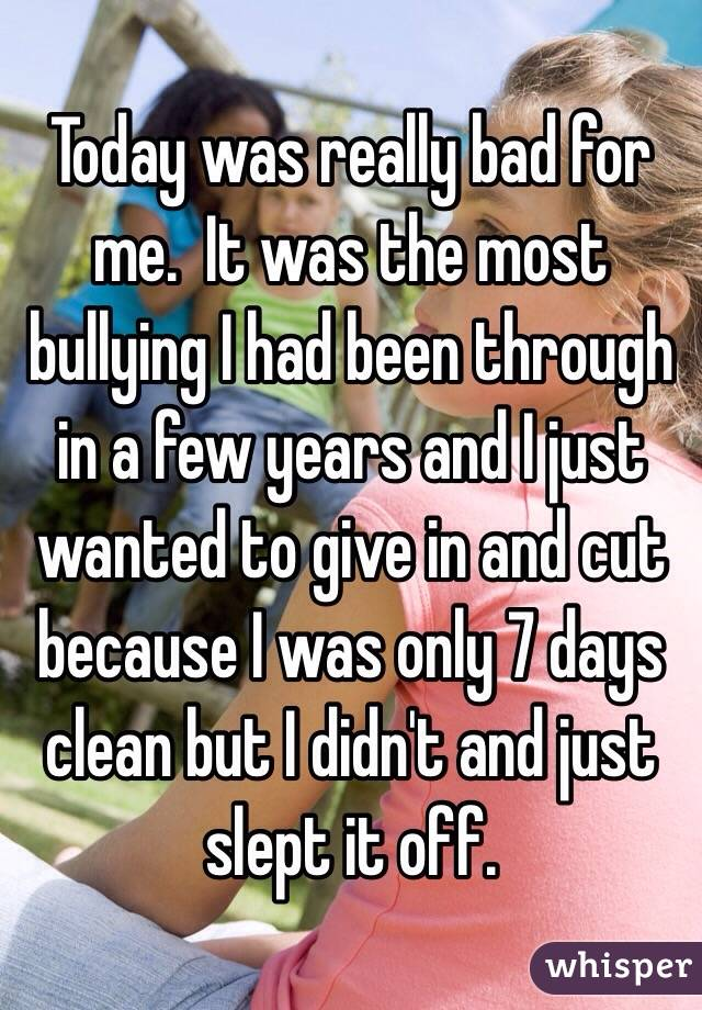 Today was really bad for me.  It was the most bullying I had been through in a few years and I just wanted to give in and cut because I was only 7 days clean but I didn't and just slept it off.