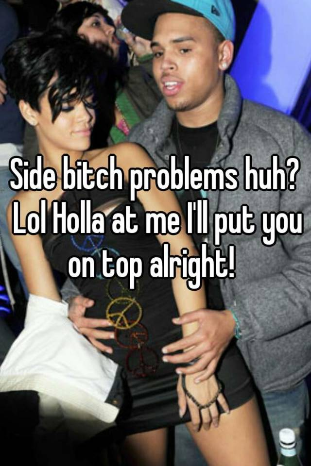 Side bitch problems huh  Lol Holla at me I     ll put you on top alright  Whisper