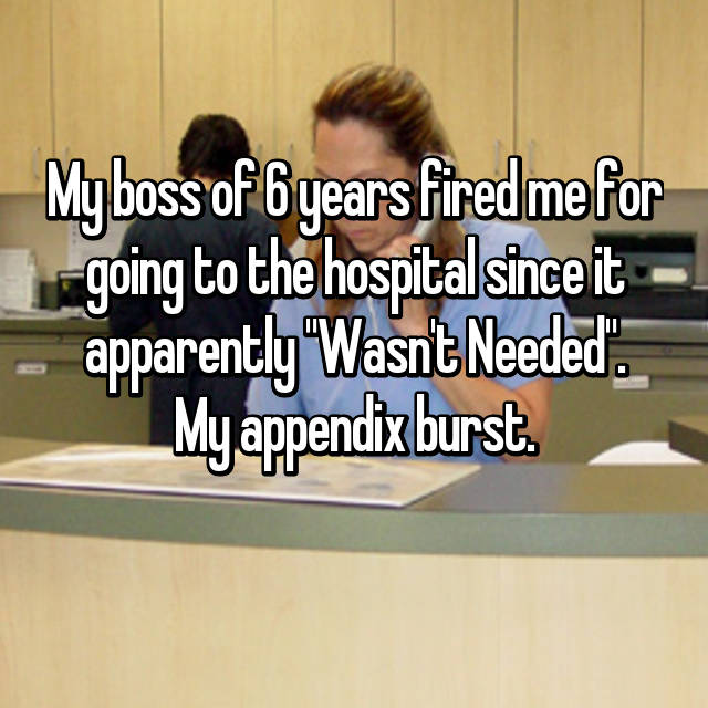 "My boss of 6 years fired me for going to the hospital since it apparently ""Wasn't Needed"". My appendix burst."