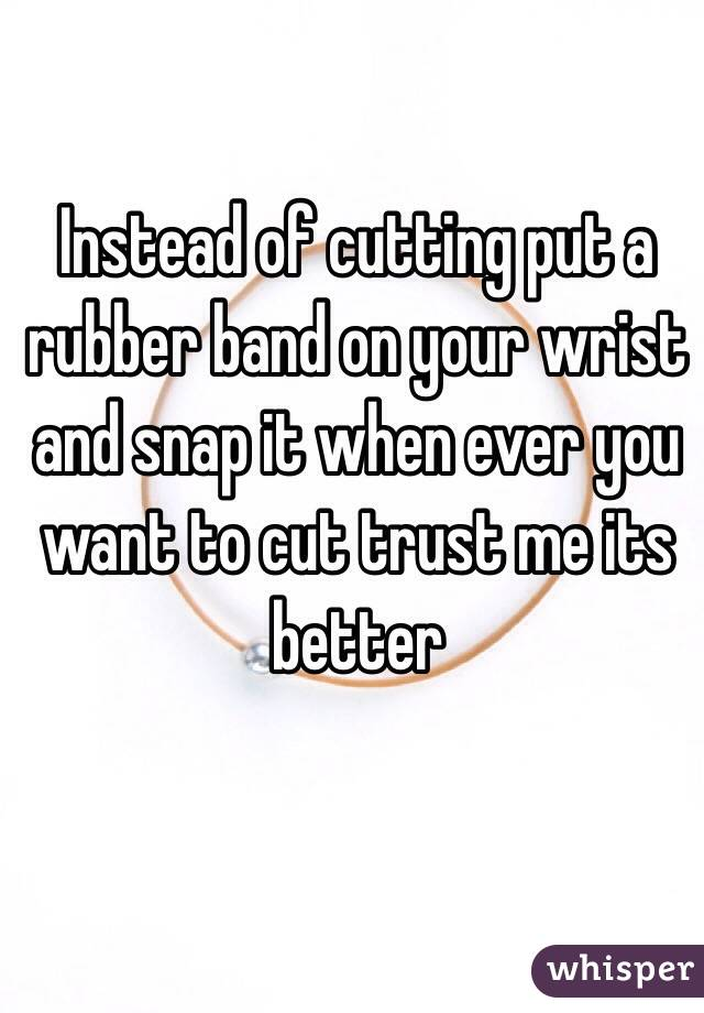Instead Of Cutting Put A Rubber Band On Your Wrist And