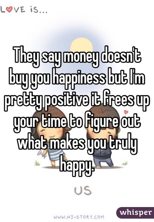 They Say Money Doesn't Bring You Happiness They Say Money Doesn't Buy You