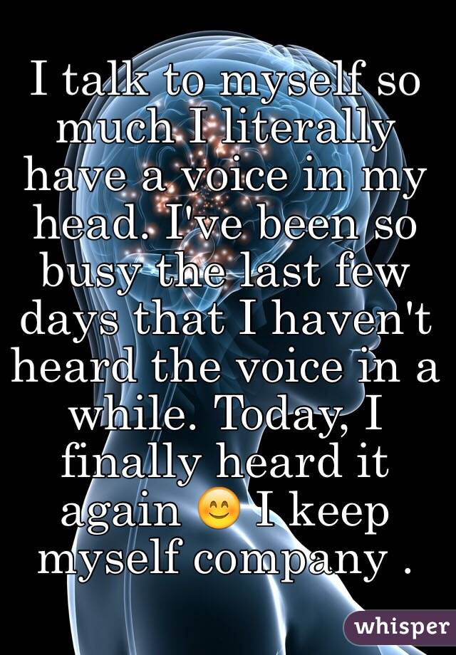 I talk to myself so much I literally have a voice in my head. I've been so busy the last few days that I haven't heard the voice in a while. Today, I finally heard it again 😊 I keep myself company .