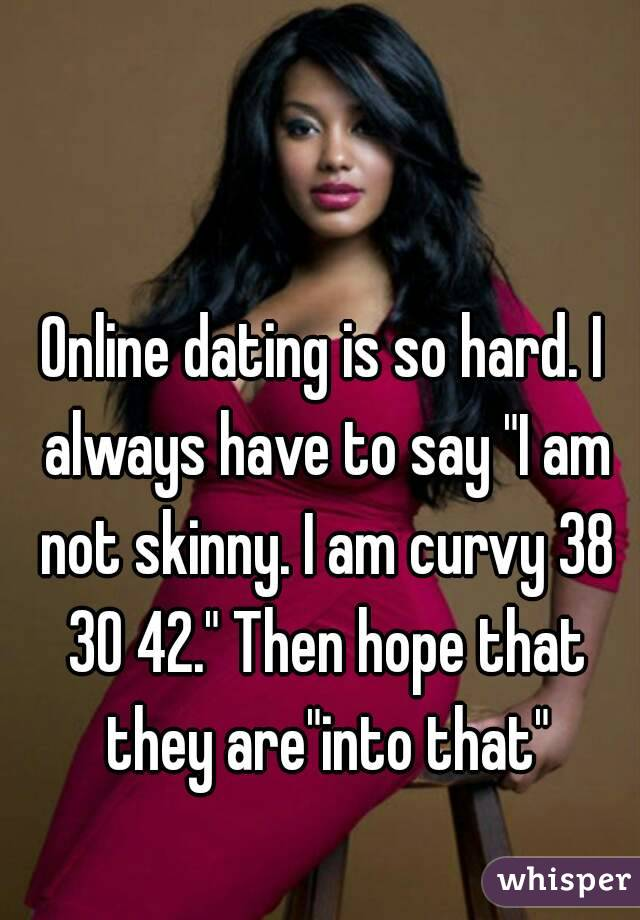 """Online dating is so hard. I always have to say """"I am not skinny. I am curvy 38 30 42."""" Then hope that they are""""into that"""""""