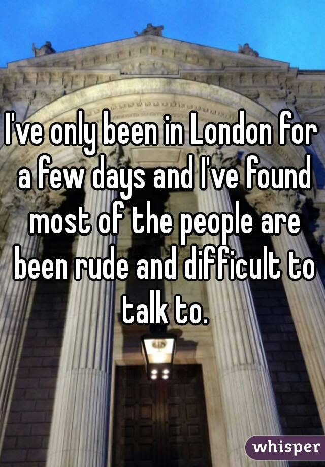 I've only been in London for a few days and I've found most of the people are been rude and difficult to talk to.