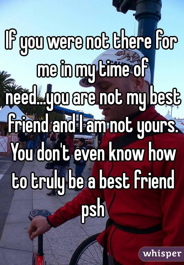 If you were not there for me in my time of need...you are not my ...