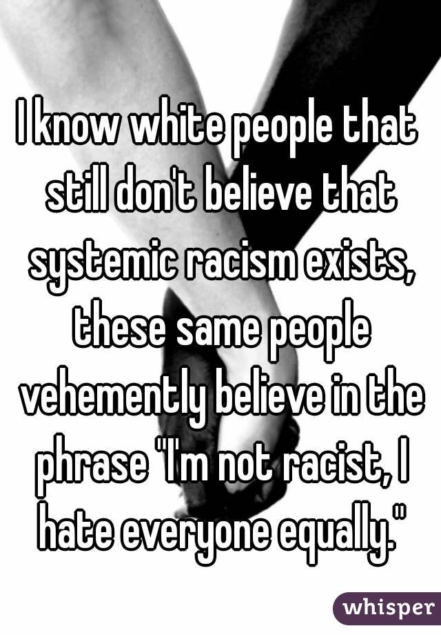 know white people that still don't believe that systemic racism ...