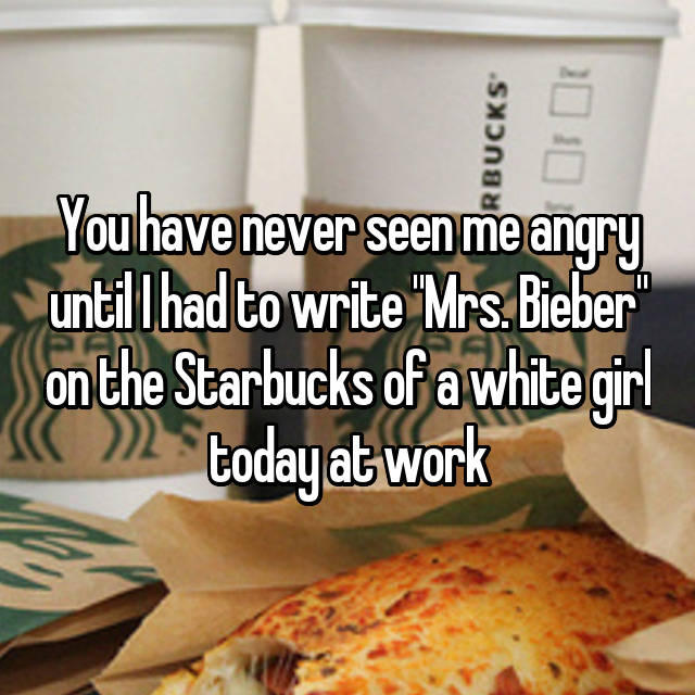 """You have never seen me angry until I had to write """"Mrs. Bieber"""" on the Starbucks of a white girl today at work"""