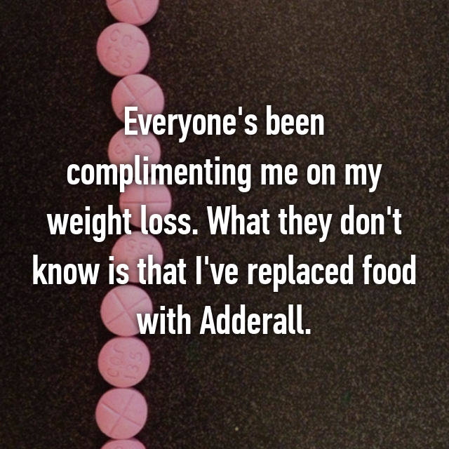 Everyone's been complimenting me on my weight loss. What they don't know is that I've replaced food with Adderall.