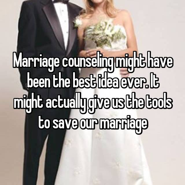 Marriage counseling might have been the best idea ever. It might actually give us the tools to save our marriage