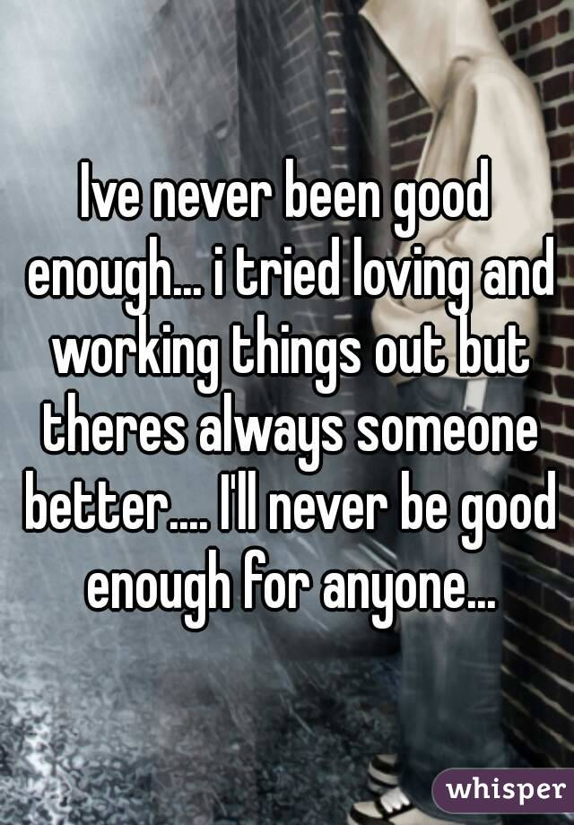 Never Been Good Enough Ive Never Been Good Enough