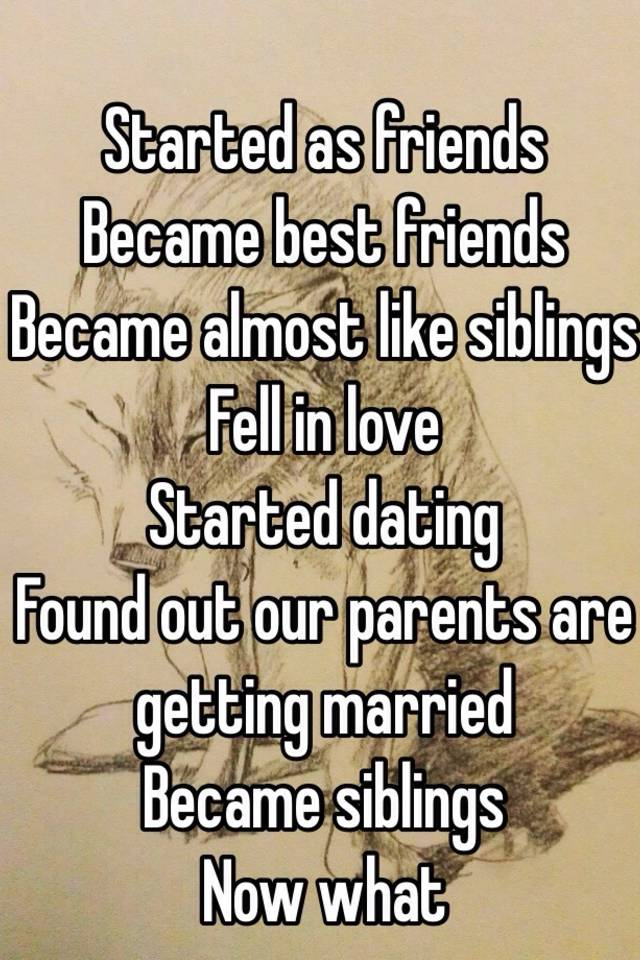 Started as friends Became best friends Became almost like siblings Fell in love Started dating Found out our parents are getting married Became siblings Now