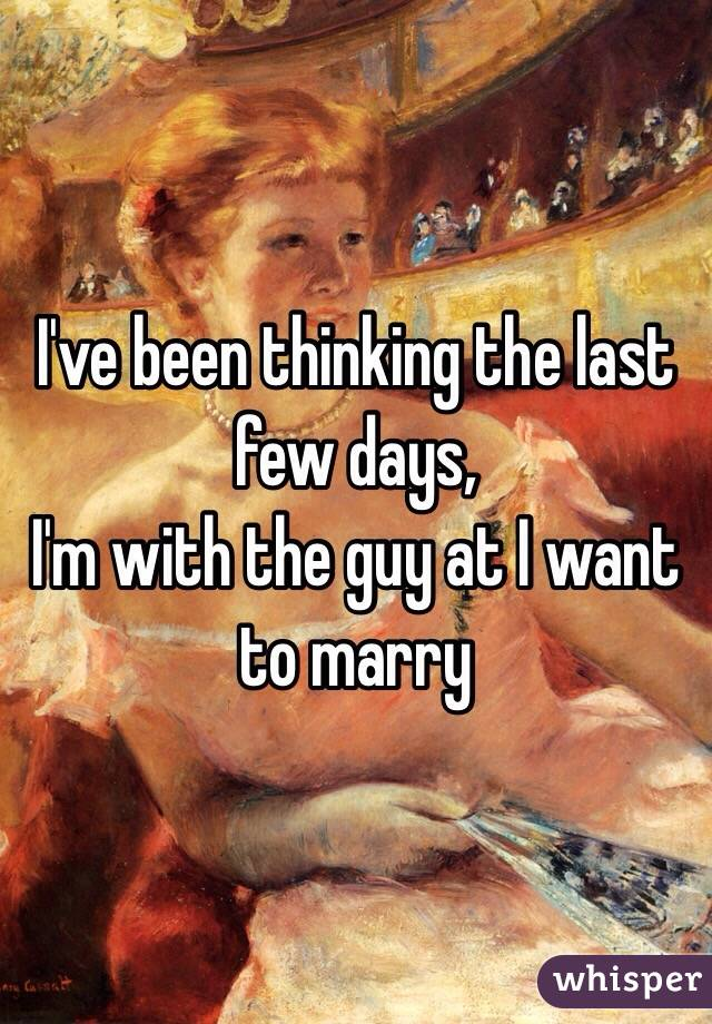 I've been thinking the last few days, I'm with the guy at I want to marry