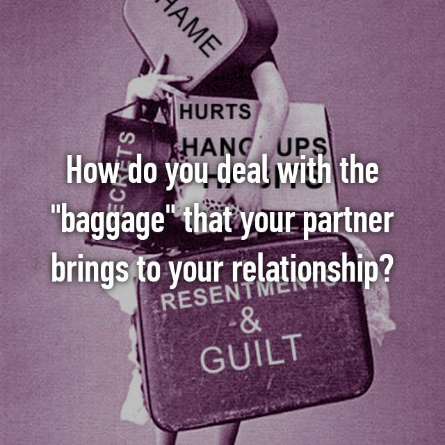 """How do you deal with the """"baggage"""" that your partner brings to your relationship?"""