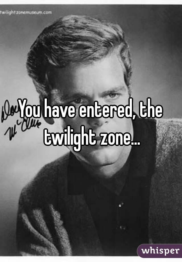 You have entered, the twilight zone... - Whisper
