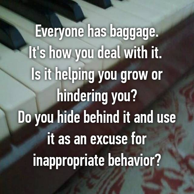 Everyone has baggage. It's how you deal with it.  Is it helping you grow or hindering you? Do you hide behind it and use it as an excuse for inappropriate behavior?