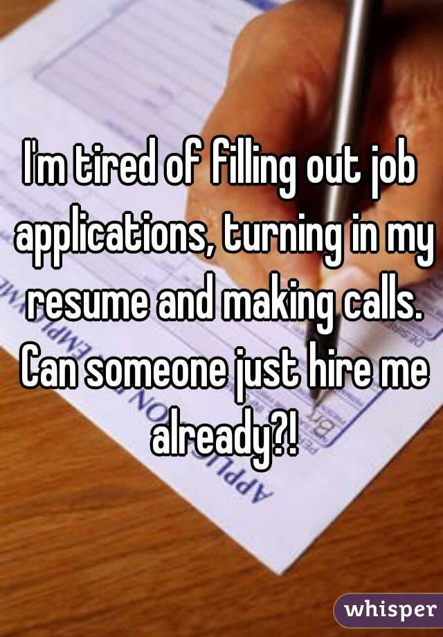 m tired of filling out job applications turning in my resume and