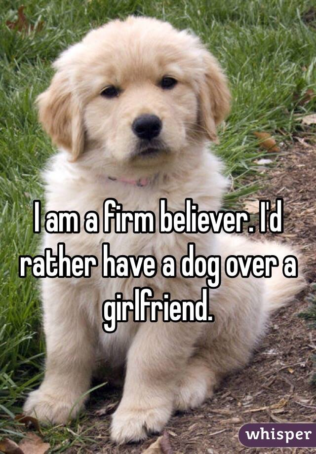 am a firm believer. I'd rather have a dog over a girlfriend.