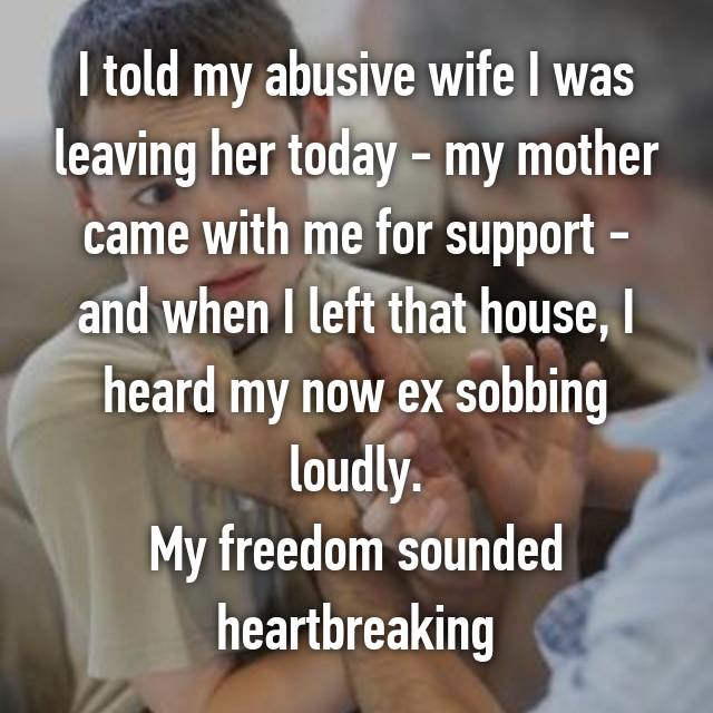 I told my abusive wife I was leaving her today - my mother came with me for support - and when I left that house, I heard my now ex sobbing loudly. My freedom sounded heartbreaking