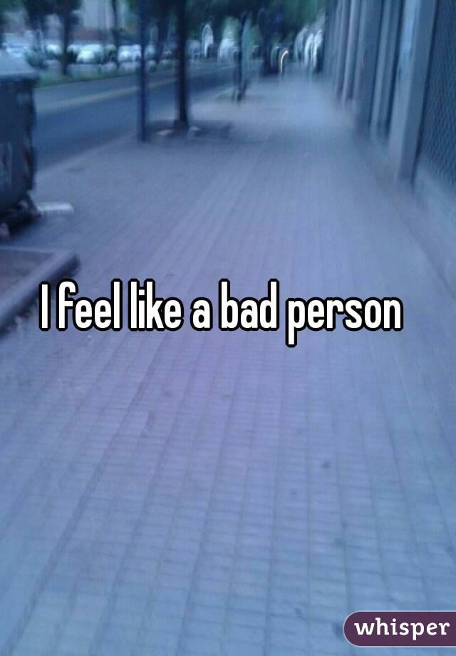 I feel like such a bad person :(?
