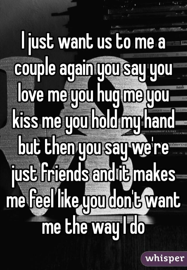 I Want To Cuddle With You Quotes: I Just Want Us To Me A Couple Again You Say You Love Me