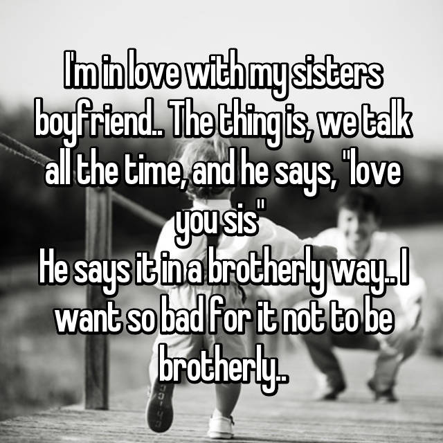 "I'm in love with my sisters boyfriend.. The thing is, we talk all the time, and he says, ""love you sis""  He says it in a brotherly way.. I want so bad for it not to be brotherly.."