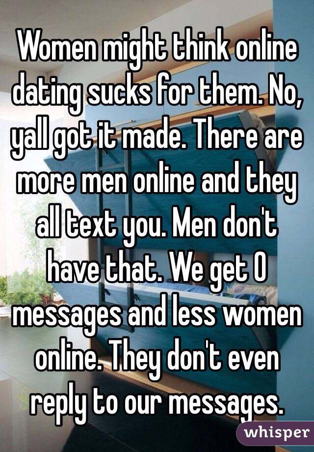 Women might think online dating sucks for them. No, yall got it ...