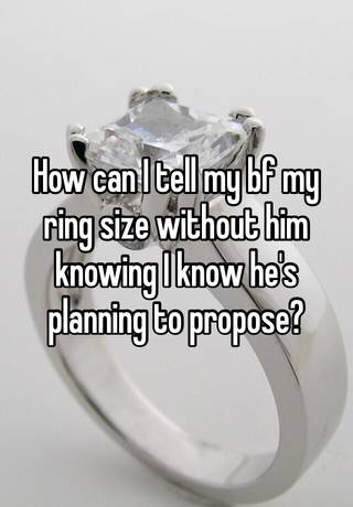 How can I tell my bf my ring size without him knowing I know he's ...