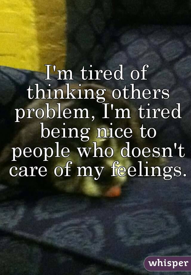 I'm tired of thinking others problem, I'm tired being nice ...