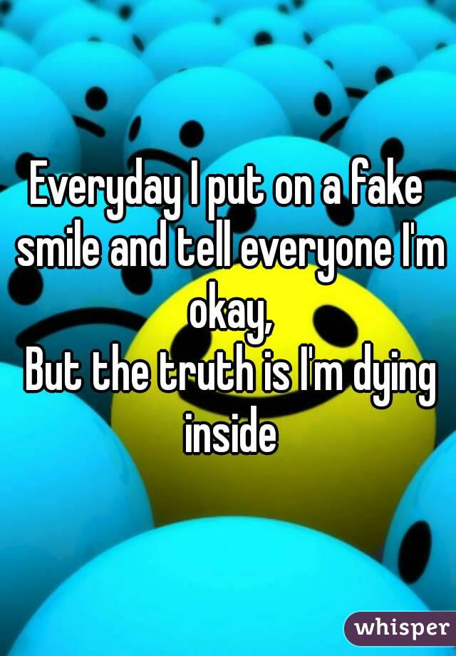 Every Day, I Force A Smile To Look Like I'm Happy And