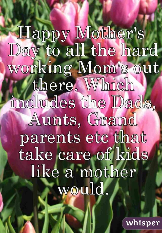 Happy Mother's Day to all the hard working Mom's out there ...
