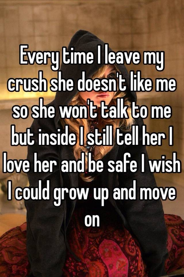 Every Time I Leave My Crush She Doesn T Like Me So Won Talk To But Inside Still Tell Her Love And Be Safe Wish Could Grow