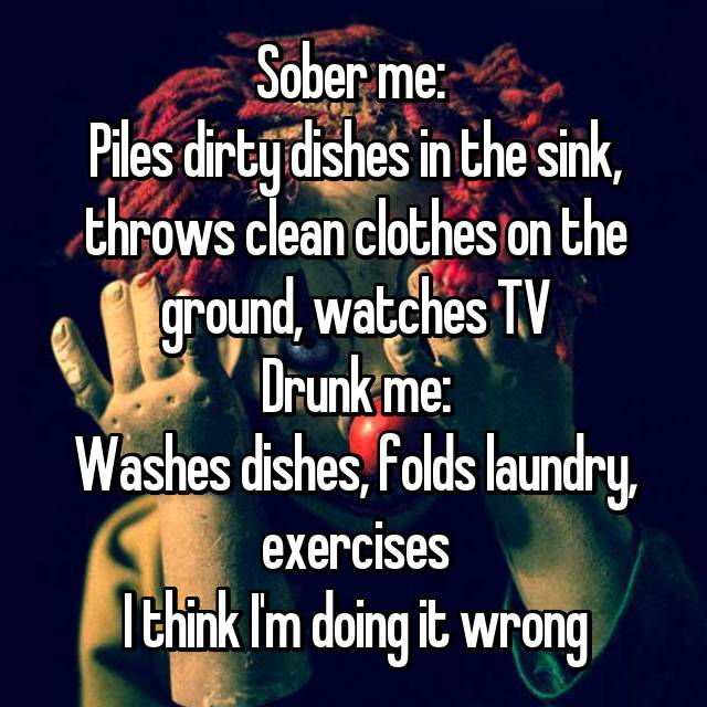 Sober me:  Piles dirty dishes in the sink, throws clean clothes on the ground, watches TV Drunk me: Washes dishes, folds laundry, exercises I think I'm doing it wrong