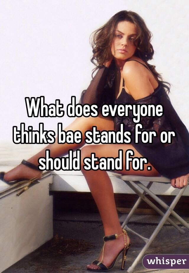 What does everyone thinks bae stands for or should stand for.