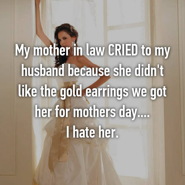 My mother in law CRIED to my husband because she didn't like the gold earrings we got her for mothers day.... I hate her.