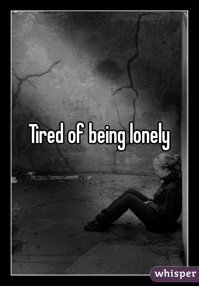 I m tired of being lonely