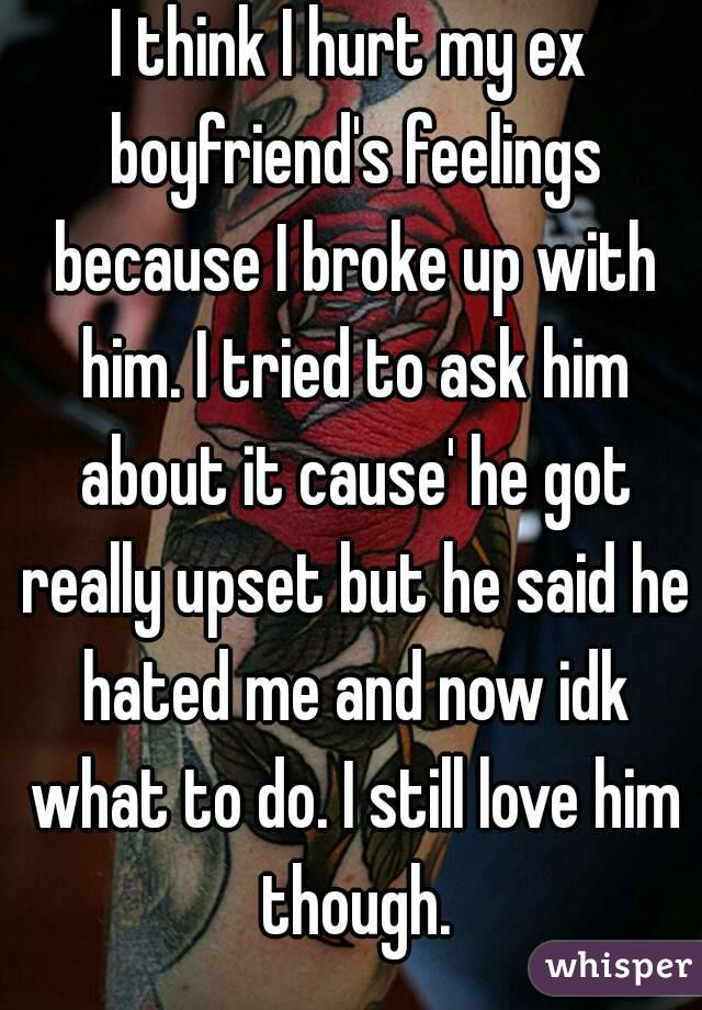 I Think I Hurt My Ex Boyfriend S Feelings Because I Broke Up With Him I Tried To Ask Him About