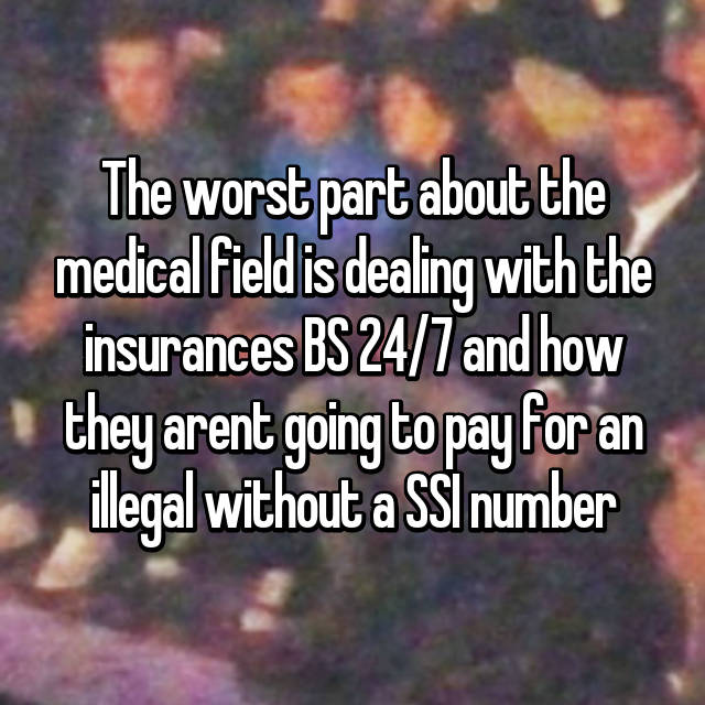The worst part about the medical field is dealing with the insurances BS 24/7 and how they arent going to pay for an illegal without a SSI number
